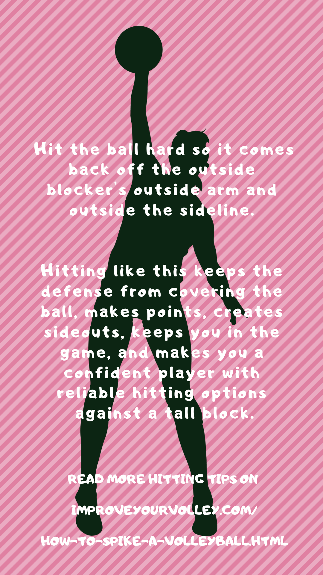 Hit the ball hard so it comes back off her arm and outside the sideline. Hitting like this keeps the defense from covering the ball, makes points, creates sideouts, keeps you in the game,