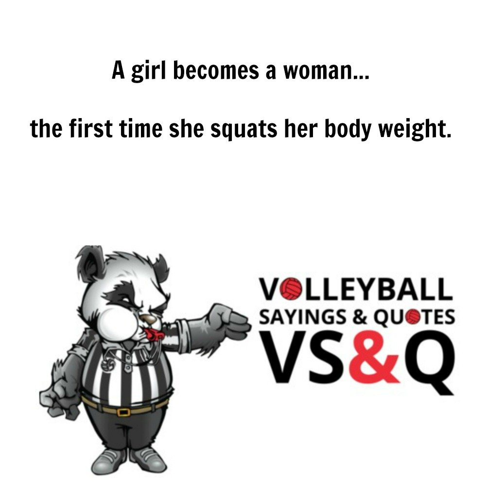 inspirational volleyball quotes: A girl becomes a woman..the first time she squats her bodyweight.