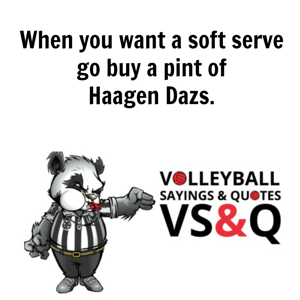 VSQ - Volleyball Quotes and Sayings Go buy a pint of Haagen Dazs