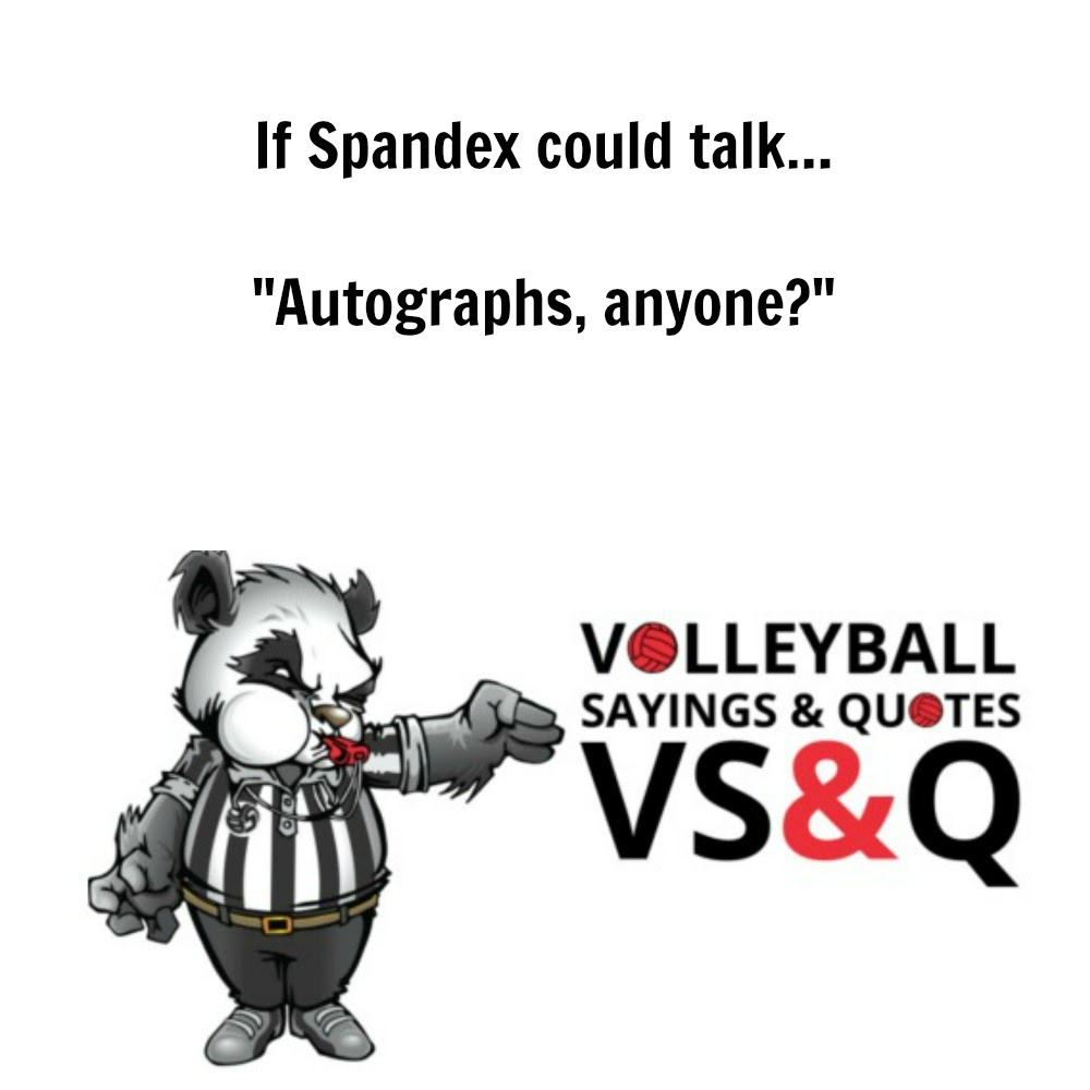 inspirational volleyball quotes: If spandex could talk...Autographs anyone?